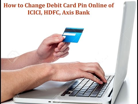 How to Change Debit Card Pin Online of ICICI, HDFC, Axis Bank