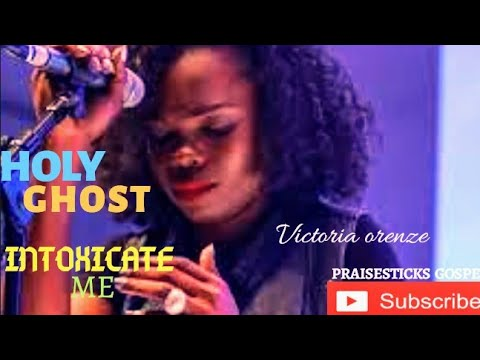 Download HOLY GHOST INTOXICATE ME _ ( BY VICTORIA ORENZE )