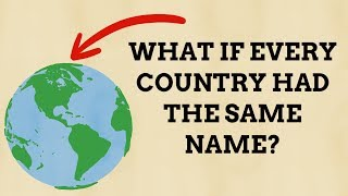 What Would Happen If Every Country Had The Same Name?