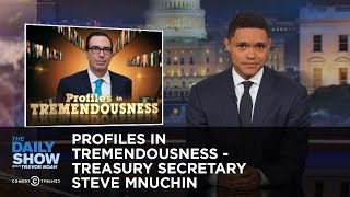 Profiles in Tremendousness - Treasury Secretary Steve Mnuchin: The Daily Show