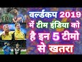 World Cup 2019 List Of 5 Teams Dangerous For Team India In WorldCup