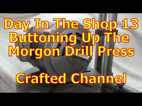 Day In The Shop 13 - Buttoning Up The Morgon Drill Press - Crafted Channel