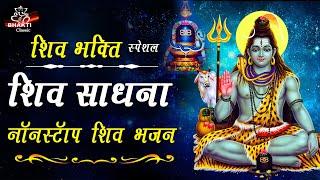 शिव भक्ति स्पेशल - शिव साधना -  नॉन स्टॉप शिव भजन - Shiv Sadhna - Non Stop Bhajan | Bhakti classic