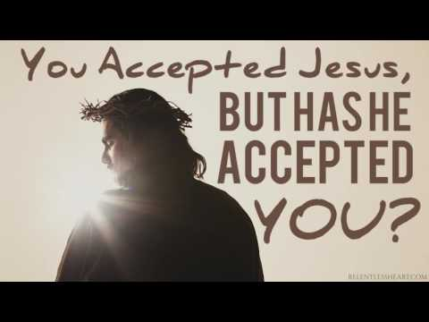 You Accepted Jesus BUT Has He Accepted You?