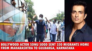 Bollywood Actor Sonu Sood sent 350 migrants home from Maharashtra to Gulbarga, Karnataka