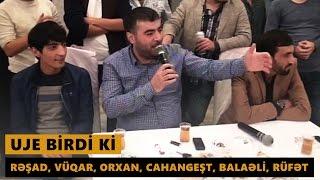 UJE BİRDİ Kİ (Resad, Vuqar, Orxan, Cahangest, Balaeli, Rufet) Meyxana 2016