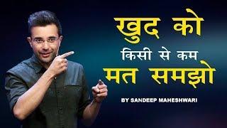 Khud Ko Kisi Se Kam Mat Samjho - Motivational Speech By Sandeep Maheshwari