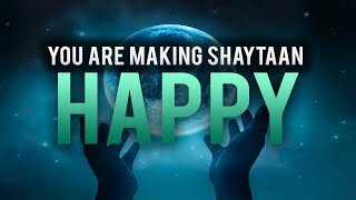 YOU ARE MAKING SHAYTAAN SO HAPPY!
