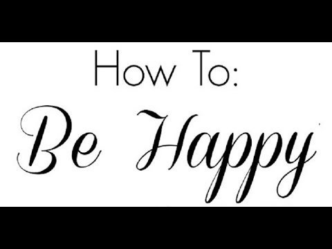 How to be happy in life - ways to be happy