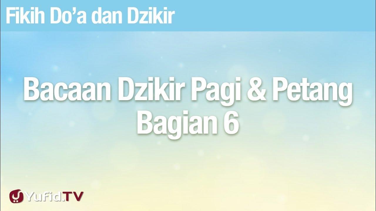 Fikih Doa dan Dzikir: Bacaan Dzikir Pagi dan Petang Bagian 6 - Ustadz Abdullah Zaen, Lc., MA