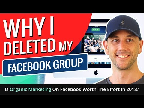 Why I Deleted My Facebook Group - Is Organic Marketing On Facebook Worth The Effort In 2018?