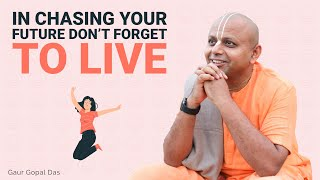 In chasing your future don't forget to live by Gaur Gopal Das