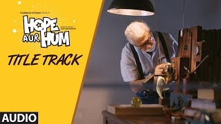 Full Audio: Hope Aur Hum (Title) | Naseeruddin Shah, Sonali Kulkarni | Bhoomi Trivedi & Suraj Jagan