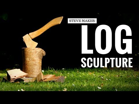 Steve Makes: A Log Sculpture | Axe/Hatchet