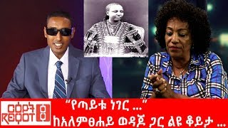 "Ethiopia: ""የጣይቱ ነገር"" - ከአለምፀሀይ ወዳጆ ጋር ልዩ ቆይታ ..."