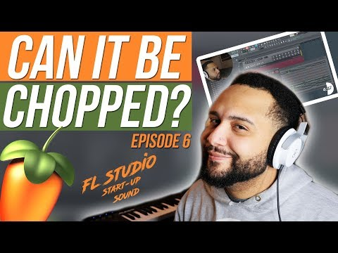 Can It Be Chopped? Sampling The FL Studio Start Up Sound (Ep. 6)