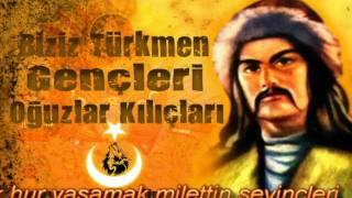 Biziz türkmen gencleri, oguzlar kılıncları ( Türkmen Marşı )