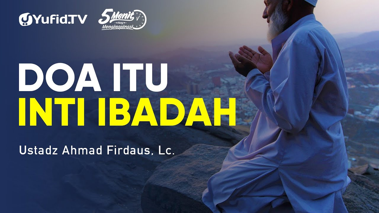Doa itu Inti Ibadah - Ustadz Ahmad Firdaus - 5 Menit yang Menginspirasi