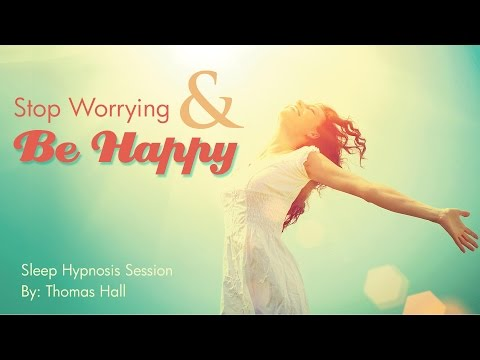 Stop Worrying & Be Happy - Sleep Hypnosis Session - By Thomas Hall