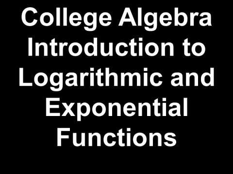 College Algebra Introduction to Logarithmic and Exponential Functions