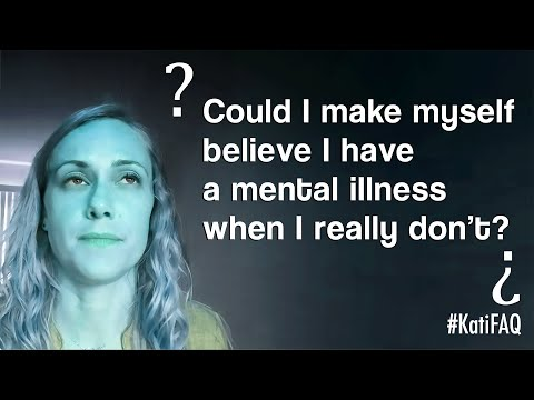 Could I make myself believe I have a mental illness when I really don't? #KatiFAQ