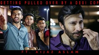 Getting Pulled Over By a Desi Cop ft. Aijaz Aslam