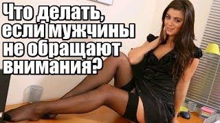 Что делать, если мужчины на меня НЕ обращают внимания?