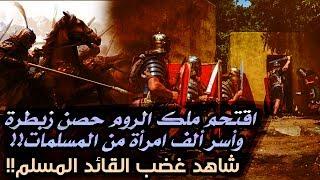 اقتحم ملك الروم حصن زبطرة وأسر ألف امرأة من المسلمات!! شاهد غضب القائد المسلم!!