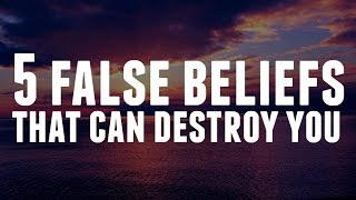 The 5 False Beliefs That Can Destroy You