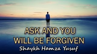 Ask And You Will Be Forgiven - Shaykh Hamza Yusuf | Powerful