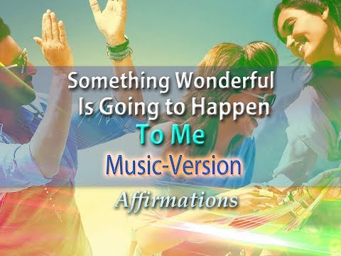 Something Wonderful is Going to Happen to Me - with Uplifting Music - Super-Charged Affirmations