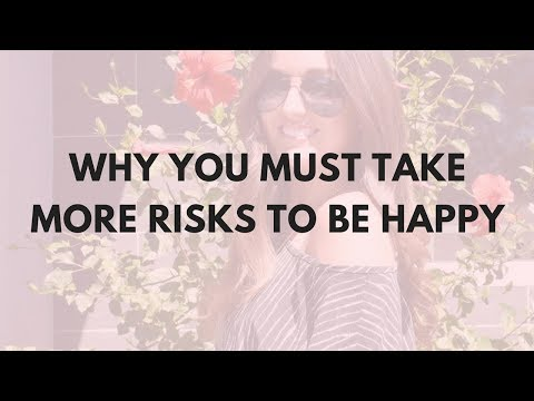 TAKING MORE RISKS WILL MAKE YOU HAPPIER