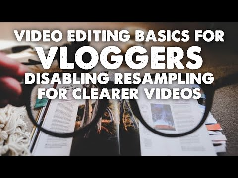 Video Editing Basics for Vloggers - Disabling Resampling for Clearer Videos