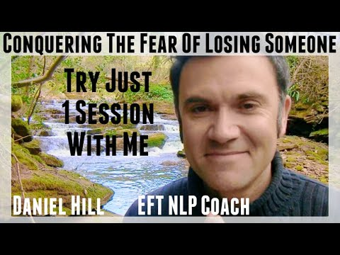 How To Conquer The Fear Of Losing Someone · Daniel Hill EFT NLP Coach & Enneagram Mentor
