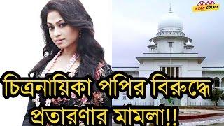 চিত্রনায়িকা পপির বিরুদ্ধে প্রতারনার মামলা ! Producer Cased File On Bangladeshi Popular Actress Popy