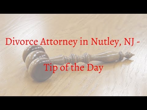 Divorce Attorney in Nutley NJ - Divorce Tip of the Day