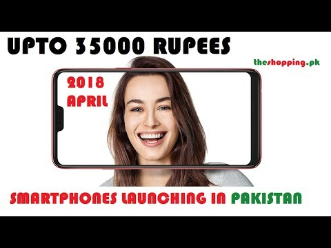 UPTO 35000 RUPEES LATEST SMARTPHONES LAUNCHING IN PAKISTAN IN APRIL 2018