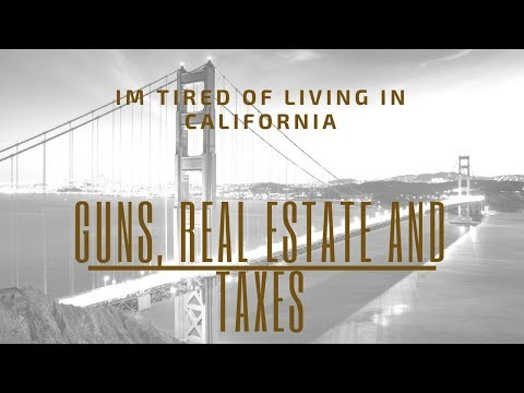 I'm Tired of Living in California - Guns, Real Estate & Taxes...