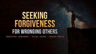 Seeking Forgiveness For Wronging Others - Important - Bilal Assad