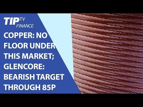 Copper: No floor under this market; Glencore: bearish target through 85p