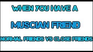 MUSCIAN FRIEND (NORMAL FRIEND VS CLOSE FRIEND)