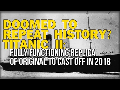 DOOMED TO REPEAT HISTORY? TITANIC II: FULLY FUNCTIONING REPLICA OF ORIGINAL TO CAST OFF IN 2018