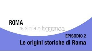 Roma tra storia e leggenda - Episodio 2 - Le origini storiche di Roma