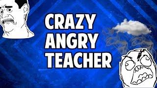 CRAZY ANGRY TEACHER!!!