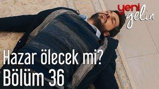 Download Yeni Gelin 36. Bölüm - Hazar Ölecek mi? Video
