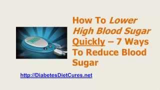 http://diabetesdietcures.com/report - Lower High Blood Sugar. Here are 7 ways to reduce your blood sugar quickly and naturally.