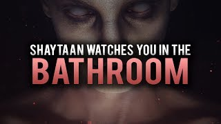 STOP SHAYTAAN FROM WATCHING YOU IN THE BATHROOM
