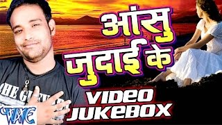 आंसु जुदाई के - Aanshu Judai Ke - Video JukeBOX - Saurabh Dubey - Bhojpuri Sad Songs 2016 new