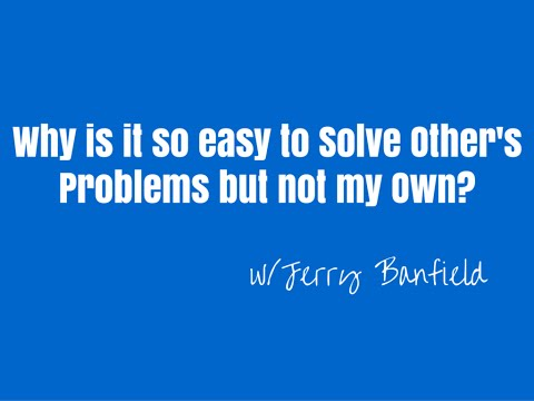 Why is it so easy to solve other people's problems and so hard to solve my own?