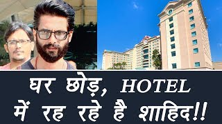 Shahid Kapoor is STAYING in HOTEL; Here